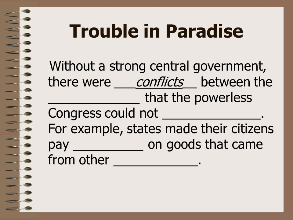 Trouble in Paradise Without a strong central government, there were ___conflicts__ between the _____________ that the powerless Congress could not ______________.
