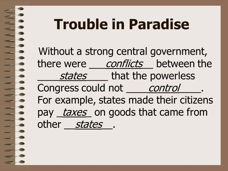 Trouble in Paradise Without a strong central government, there were ___conflicts__ between the ____states____ that the powerless Congress could not ____control____.