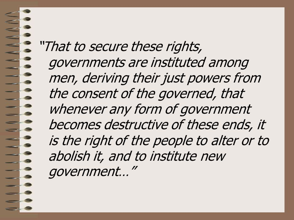 That to secure these rights, governments are instituted among men, deriving their just powers from the consent of the governed, that whenever any form of government becomes destructive of these ends, it is the right of the people to alter or to abolish it, and to institute new government…