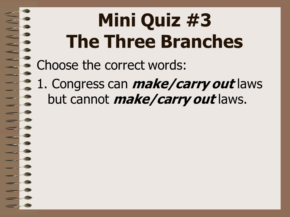 Mini Quiz #3 The Three Branches Choose the correct words: 1.
