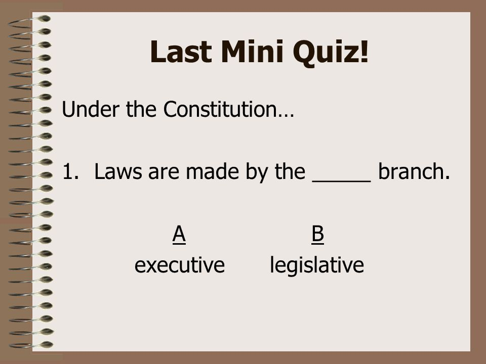 Last Mini Quiz. Under the Constitution… 1.Laws are made by the _____ branch.