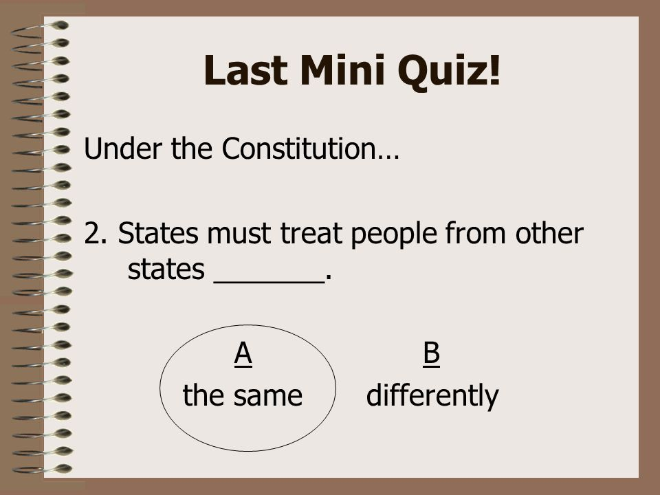 Last Mini Quiz. Under the Constitution… 2. States must treat people from other states _______.