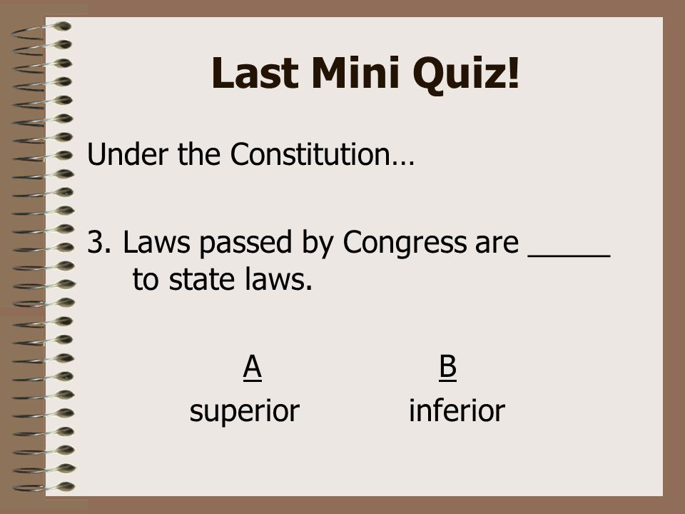 Last Mini Quiz. Under the Constitution… 3. Laws passed by Congress are _____ to state laws.