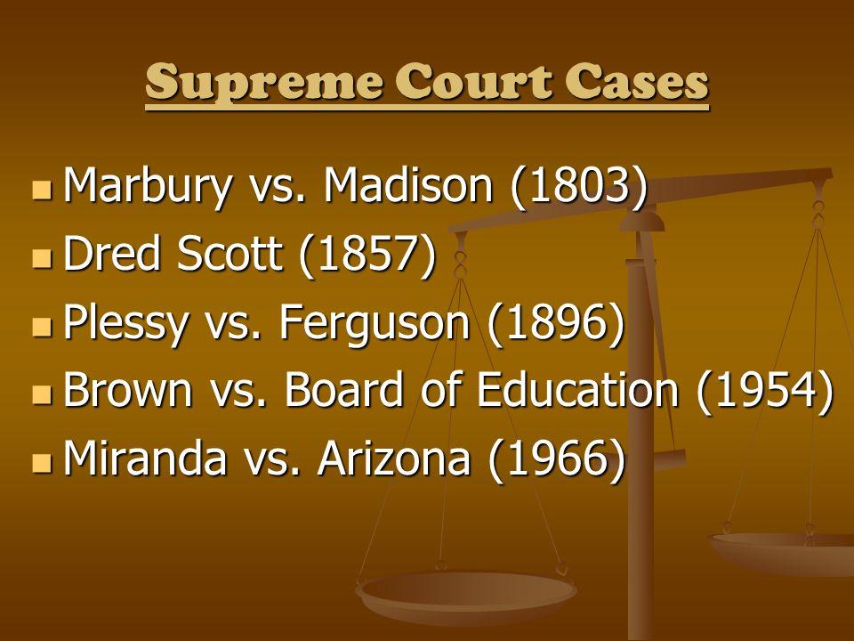 Supreme Court Cases Marbury vs. Madison (1803) Marbury vs. Madison (1803) Dred Scott (1857) Dred Scott (1857) Plessy vs. Ferguson (1896) Plessy vs. Fe