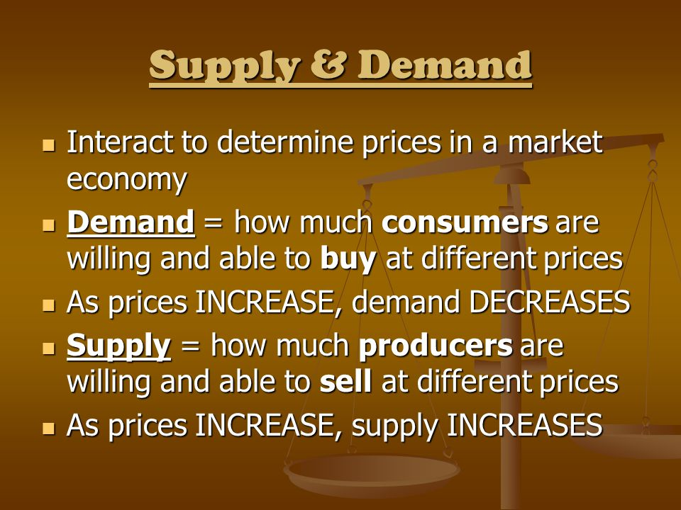 Supply & Demand Interact to determine prices in a market economy Interact to determine prices in a market economy Demand = how much consumers are will