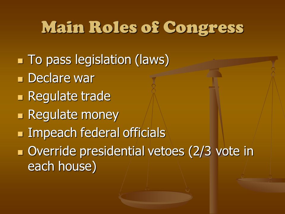 Main Roles of Congress To pass legislation (laws) To pass legislation (laws) Declare war Declare war Regulate trade Regulate trade Regulate money Regulate money Impeach federal officials Impeach federal officials Override presidential vetoes (2/3 vote in each house) Override presidential vetoes (2/3 vote in each house)