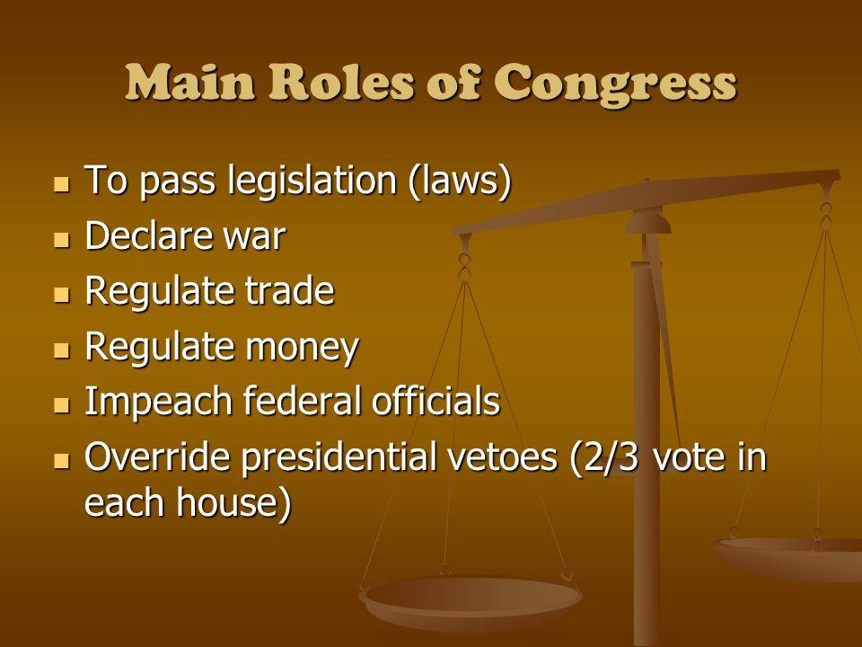 Main Roles of Congress To pass legislation (laws) To pass legislation (laws) Declare war Declare war Regulate trade Regulate trade Regulate money Regu