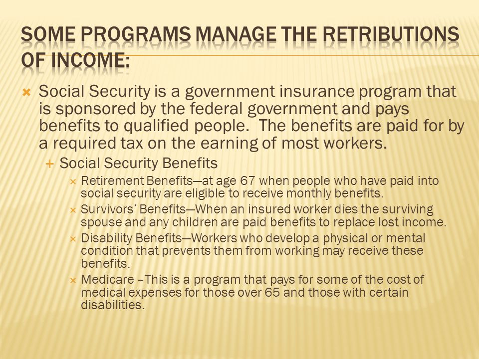  Social Security is a government insurance program that is sponsored by the federal government and pays benefits to qualified people.