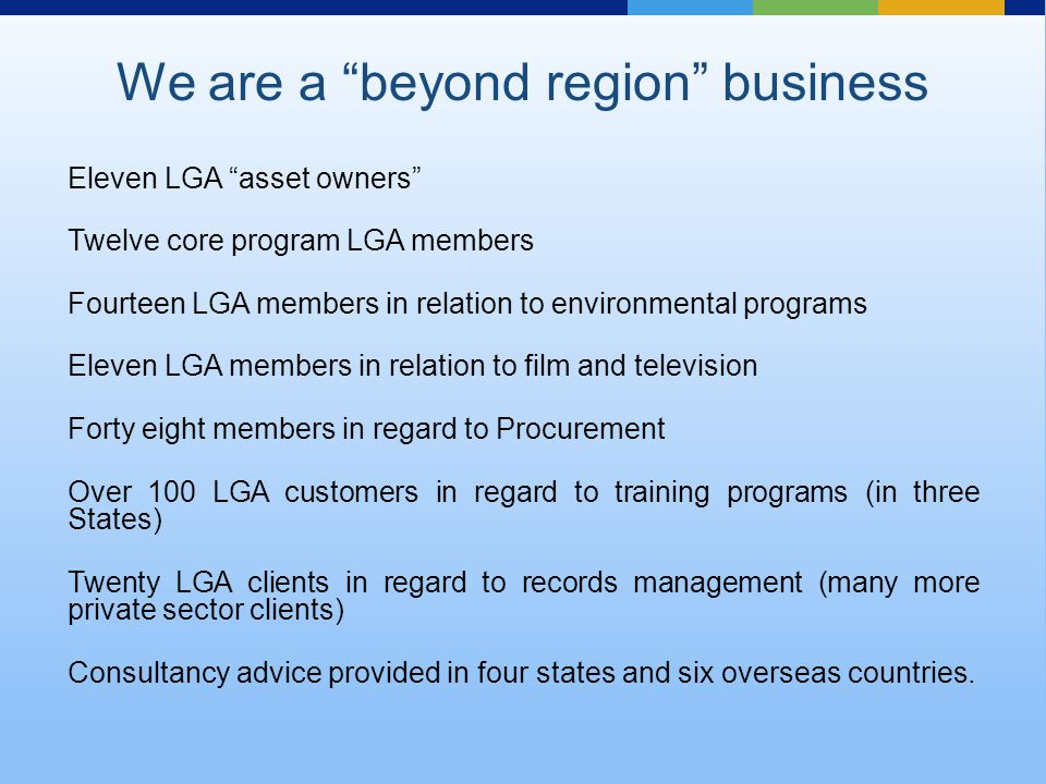 Eleven LGA asset owners Twelve core program LGA members Fourteen LGA members in relation to environmental programs Eleven LGA members in relation to film and television Forty eight members in regard to Procurement Over 100 LGA customers in regard to training programs (in three States) Twenty LGA clients in regard to records management (many more private sector clients) Consultancy advice provided in four states and six overseas countries.