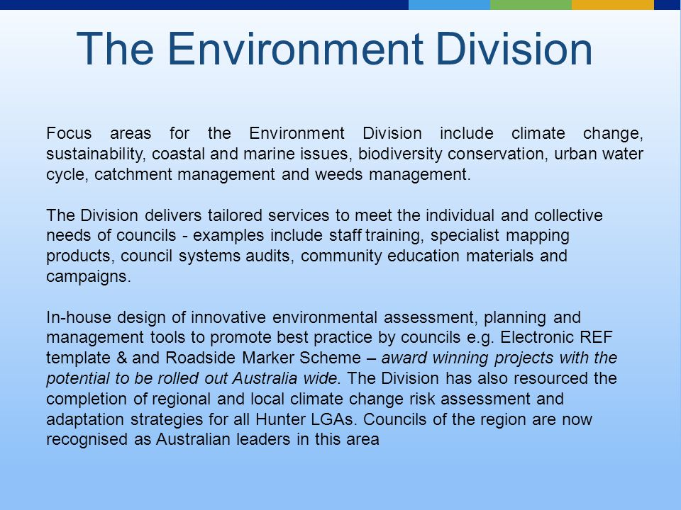 Focus areas for the Environment Division include climate change, sustainability, coastal and marine issues, biodiversity conservation, urban water cycle, catchment management and weeds management.