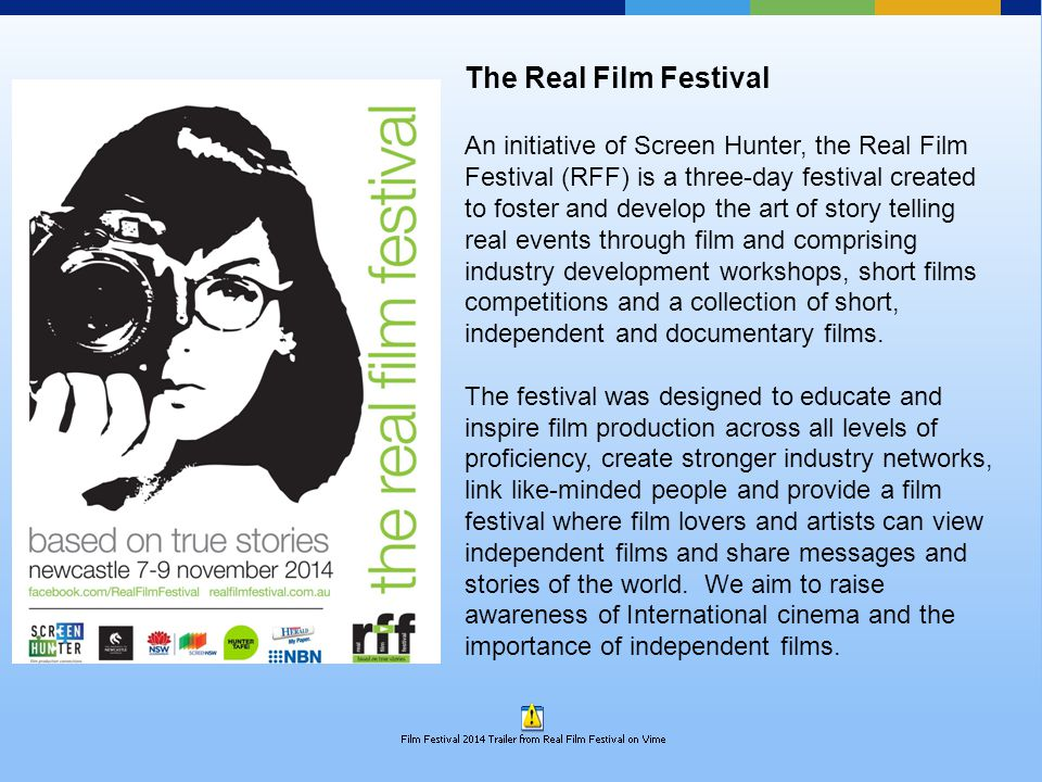 The Real Film Festival An initiative of Screen Hunter, the Real Film Festival (RFF) is a three-day festival created to foster and develop the art of story telling real events through film and comprising industry development workshops, short films competitions and a collection of short, independent and documentary films.