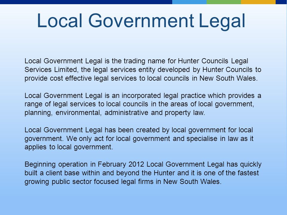 Local Government Legal Local Government Legal is the trading name for Hunter Councils Legal Services Limited, the legal services entity developed by Hunter Councils to provide cost effective legal services to local councils in New South Wales.