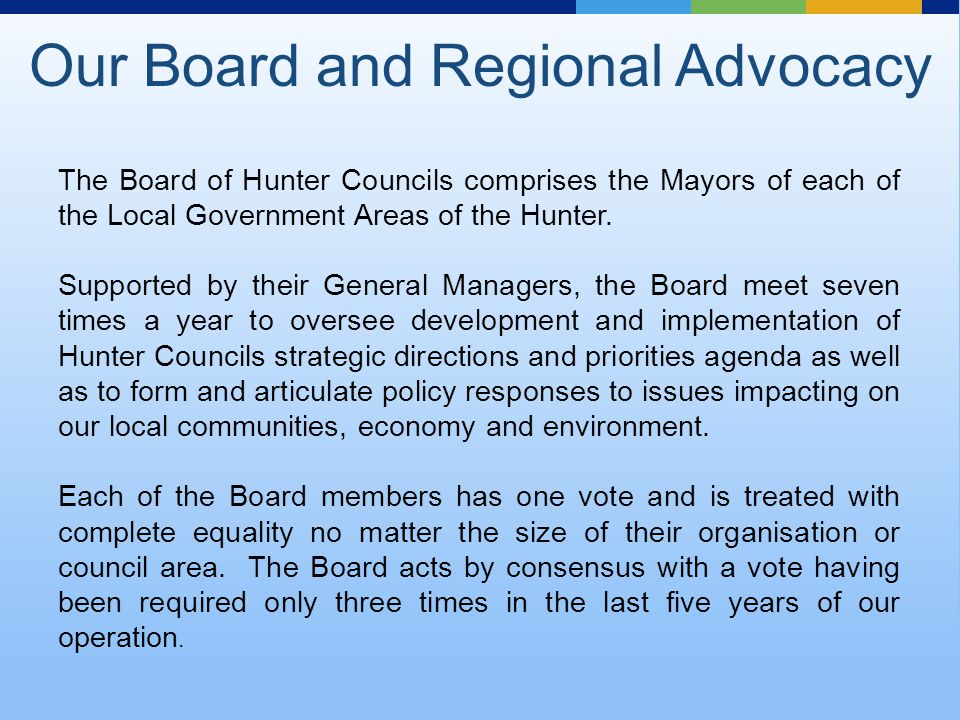 The Board of Hunter Councils comprises the Mayors of each of the Local Government Areas of the Hunter.