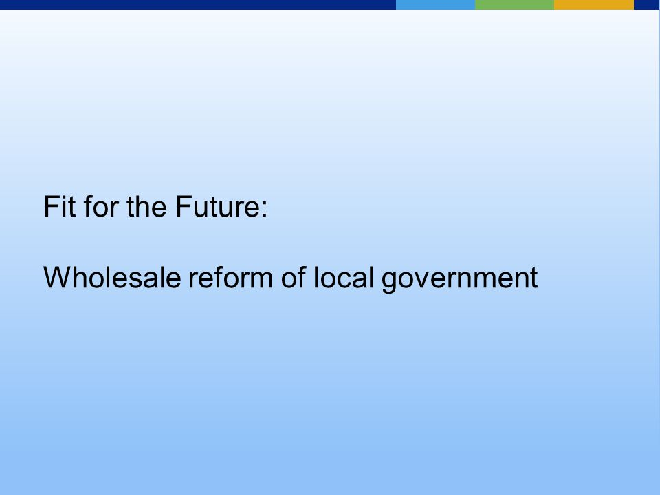 Fit for the Future: Wholesale reform of local government