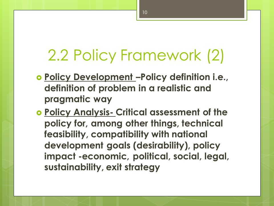 2.2 Policy Framework (2)  Policy Development –Policy definition i.e., definition of problem in a realistic and pragmatic way  Policy Analysis- Criti