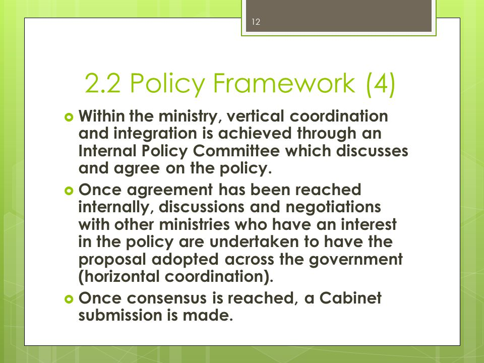 2.2 Policy Framework (4)  Within the ministry, vertical coordination and integration is achieved through an Internal Policy Committee which discusses and agree on the policy.