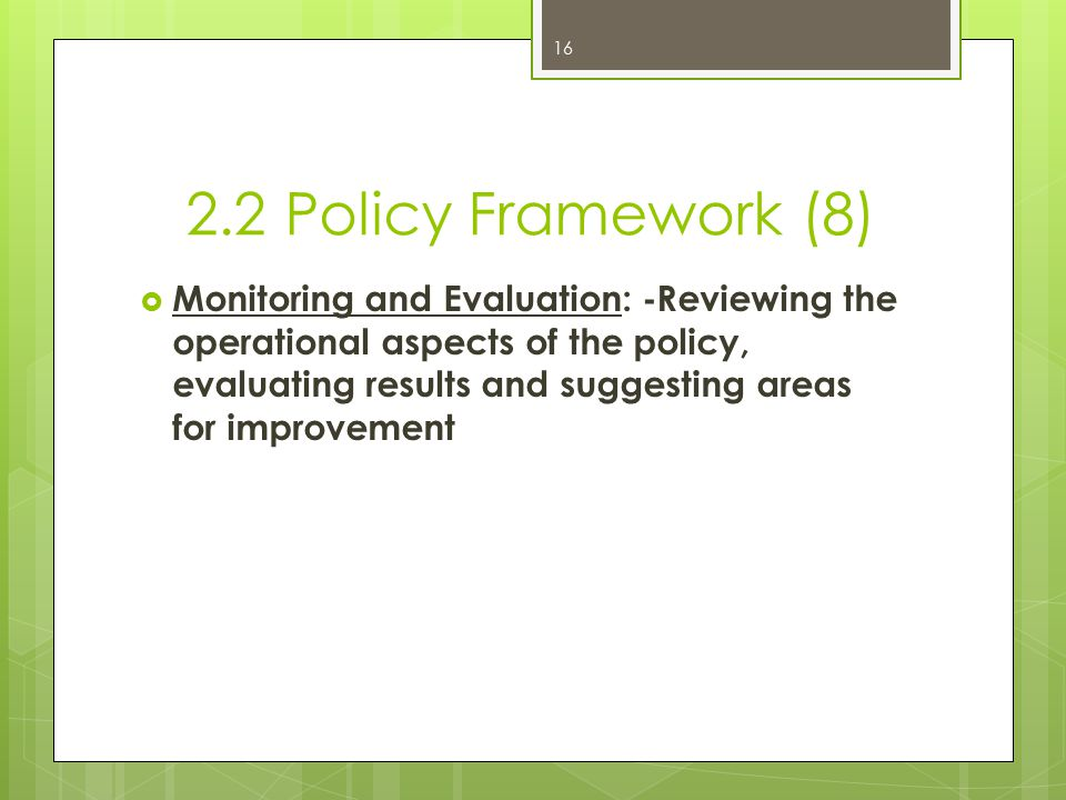 2.2 Policy Framework (8)  Monitoring and Evaluation: -Reviewing the operational aspects of the policy, evaluating results and suggesting areas for improvement 16