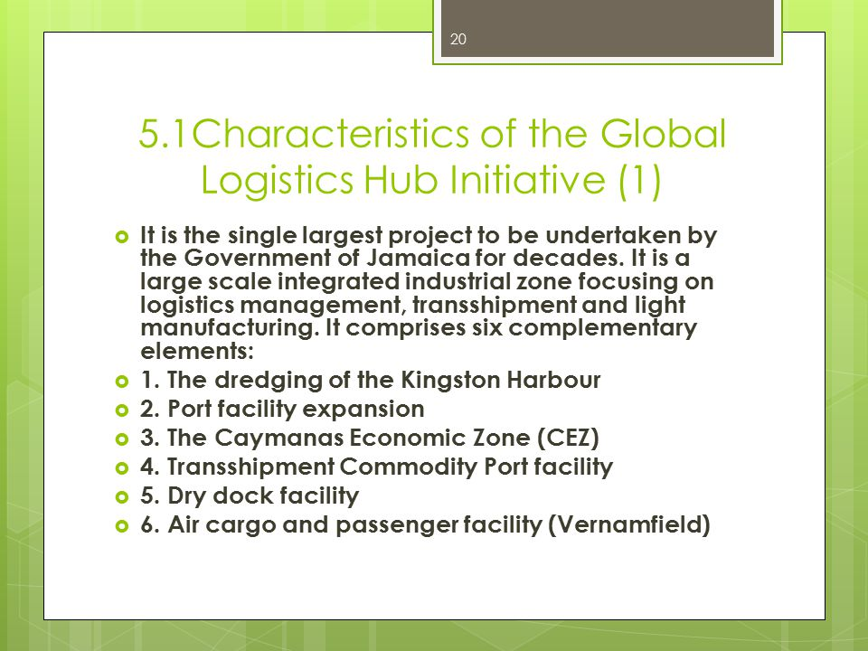 5.1Characteristics of the Global Logistics Hub Initiative (1)  It is the single largest project to be undertaken by the Government of Jamaica for decades.