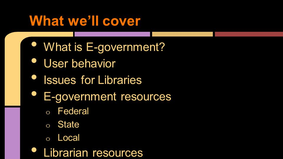 What is E-government? User behavior Issues for Libraries E-government resources o Federal o State o Local Librarian resources What we'll cover