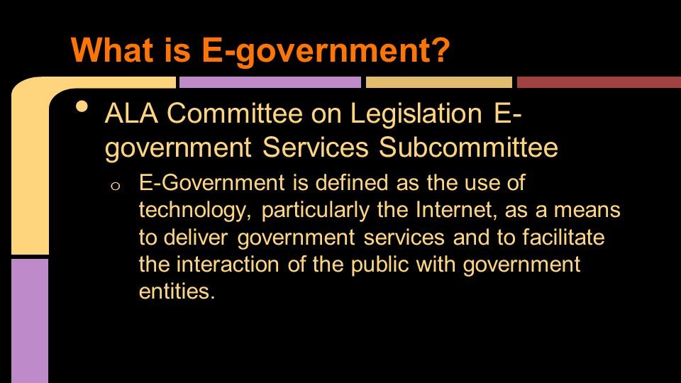 ALA Committee on Legislation E- government Services Subcommittee o E-Government is defined as the use of technology, particularly the Internet, as a means to deliver government services and to facilitate the interaction of the public with government entities.