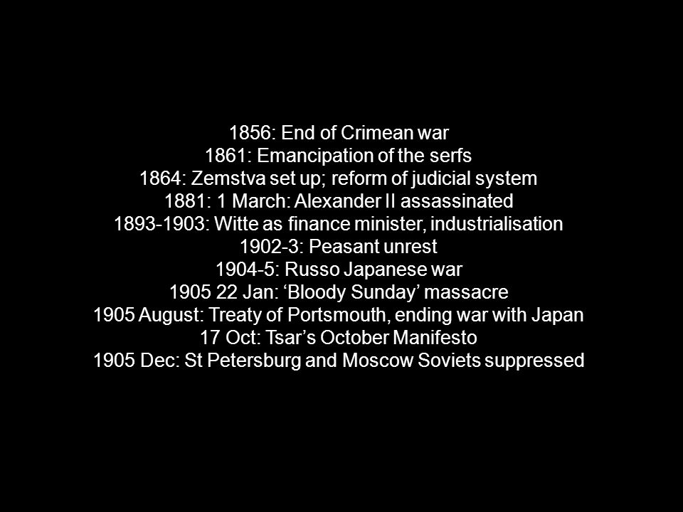 1856: End of Crimean war 1861: Emancipation of the serfs 1864: Zemstva set up; reform of judicial system 1881: 1 March: Alexander II assassinated 1893-1903: Witte as finance minister, industrialisation 1902-3: Peasant unrest 1904-5: Russo Japanese war 1905 22 Jan: 'Bloody Sunday' massacre 1905 August: Treaty of Portsmouth, ending war with Japan 17 Oct: Tsar's October Manifesto 1905 Dec: St Petersburg and Moscow Soviets suppressed