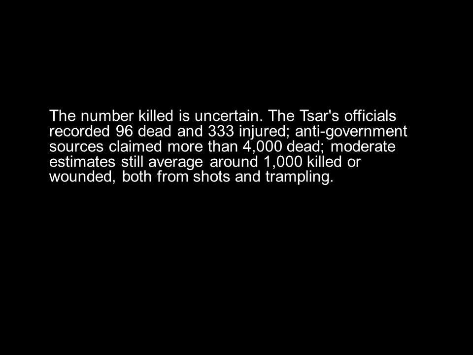 The number killed is uncertain. The Tsar's officials recorded 96 dead and 333 injured; anti-government sources claimed more than 4,000 dead; moderate