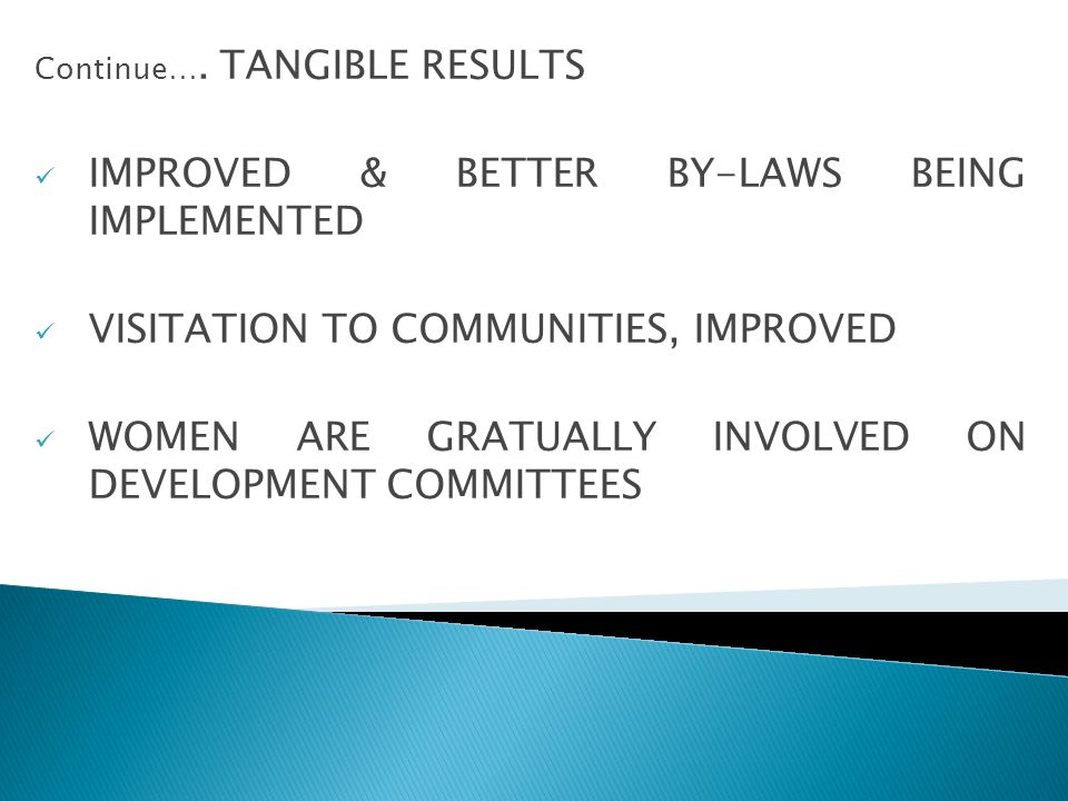 Continue…. TANGIBLE RESULTS IMPROVED & BETTER BY-LAWS BEING IMPLEMENTED VISITATION TO COMMUNITIES, IMPROVED WOMEN ARE GRATUALLY INVOLVED ON DEVELOPMEN