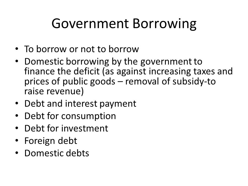 Government Borrowing To borrow or not to borrow Domestic borrowing by the government to finance the deficit (as against increasing taxes and prices of public goods – removal of subsidy-to raise revenue) Debt and interest payment Debt for consumption Debt for investment Foreign debt Domestic debts