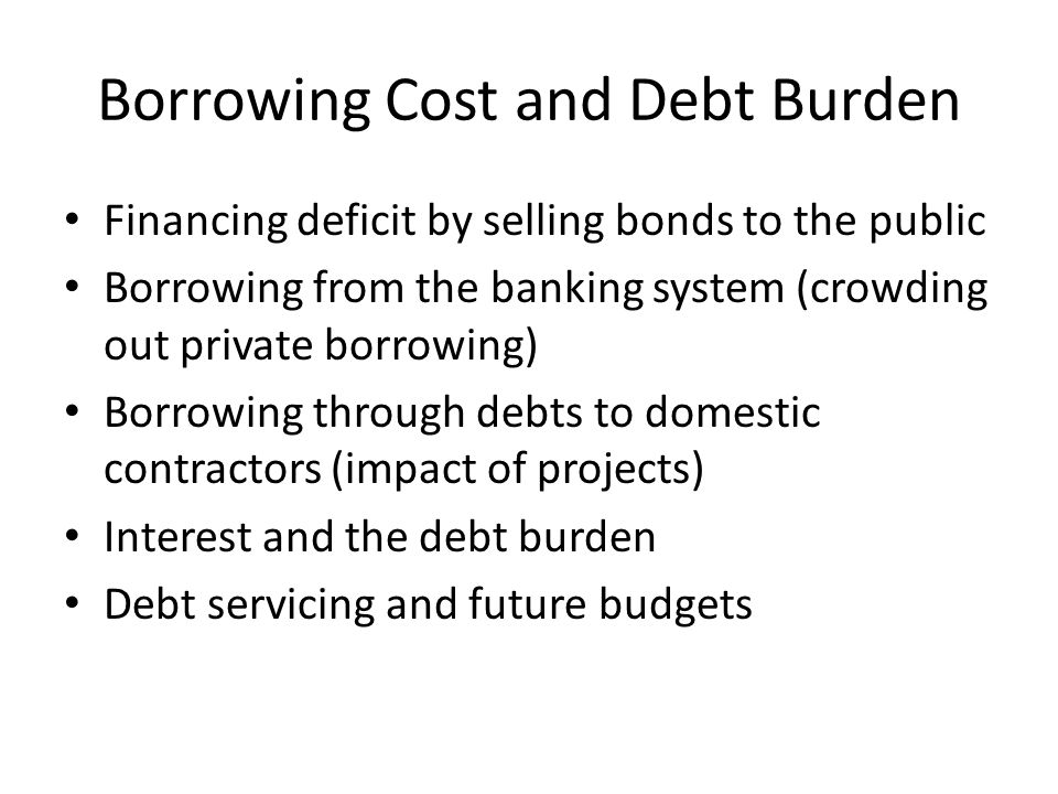 Borrowing Cost and Debt Burden Financing deficit by selling bonds to the public Borrowing from the banking system (crowding out private borrowing) Borrowing through debts to domestic contractors (impact of projects) Interest and the debt burden Debt servicing and future budgets