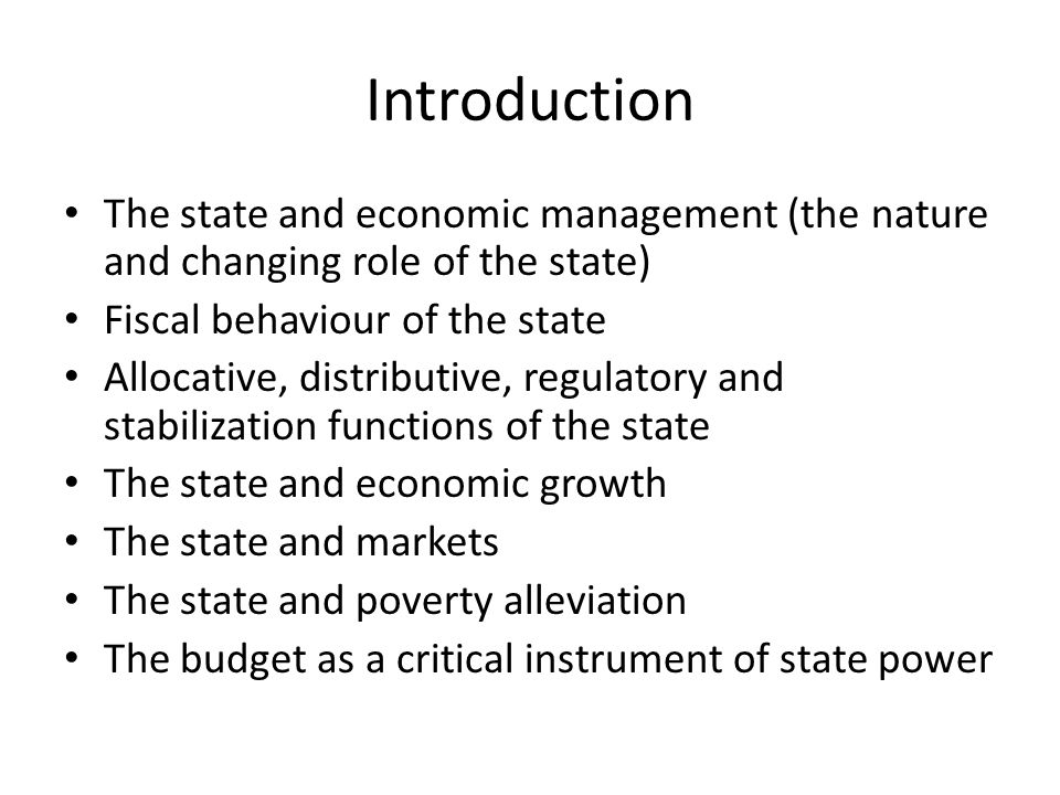 Introduction The state and economic management (the nature and changing role of the state) Fiscal behaviour of the state Allocative, distributive, regulatory and stabilization functions of the state The state and economic growth The state and markets The state and poverty alleviation The budget as a critical instrument of state power