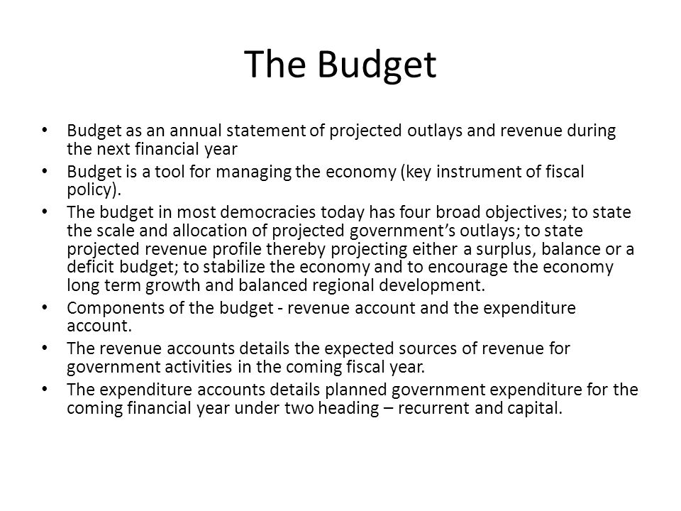 The Budget Budget as an annual statement of projected outlays and revenue during the next financial year Budget is a tool for managing the economy (key instrument of fiscal policy).