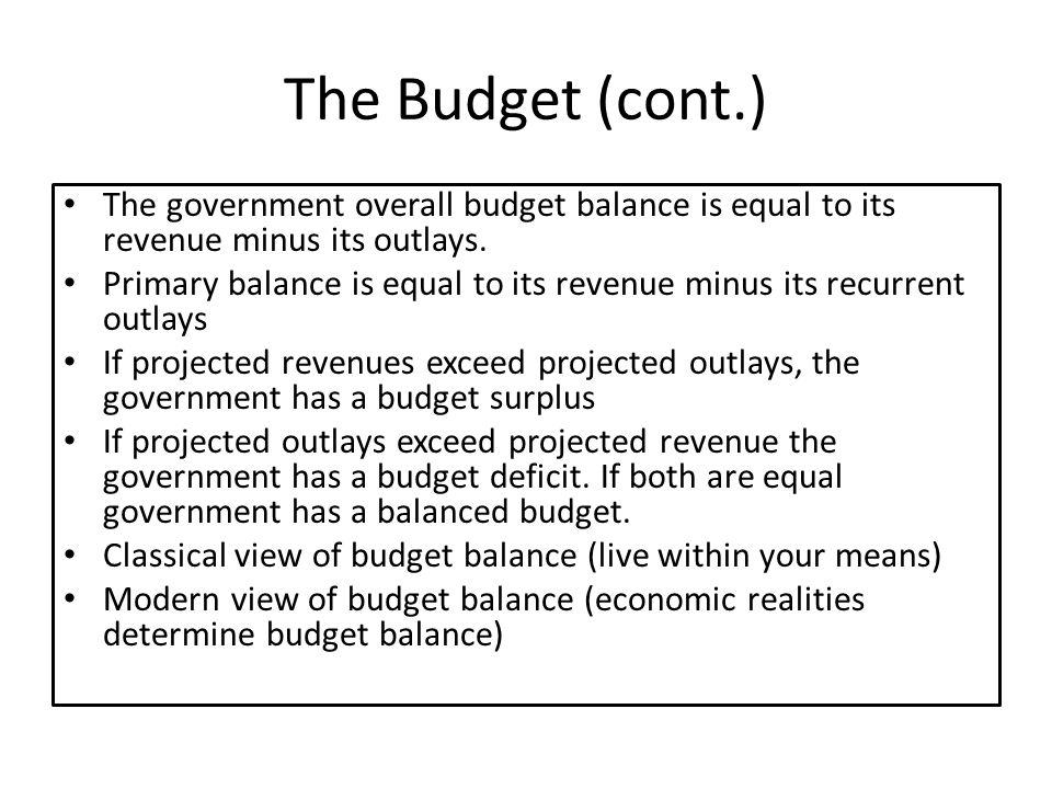 The Budget (cont.) The government overall budget balance is equal to its revenue minus its outlays.