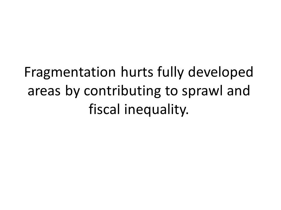 Fragmentation hurts fully developed areas by contributing to sprawl and fiscal inequality.