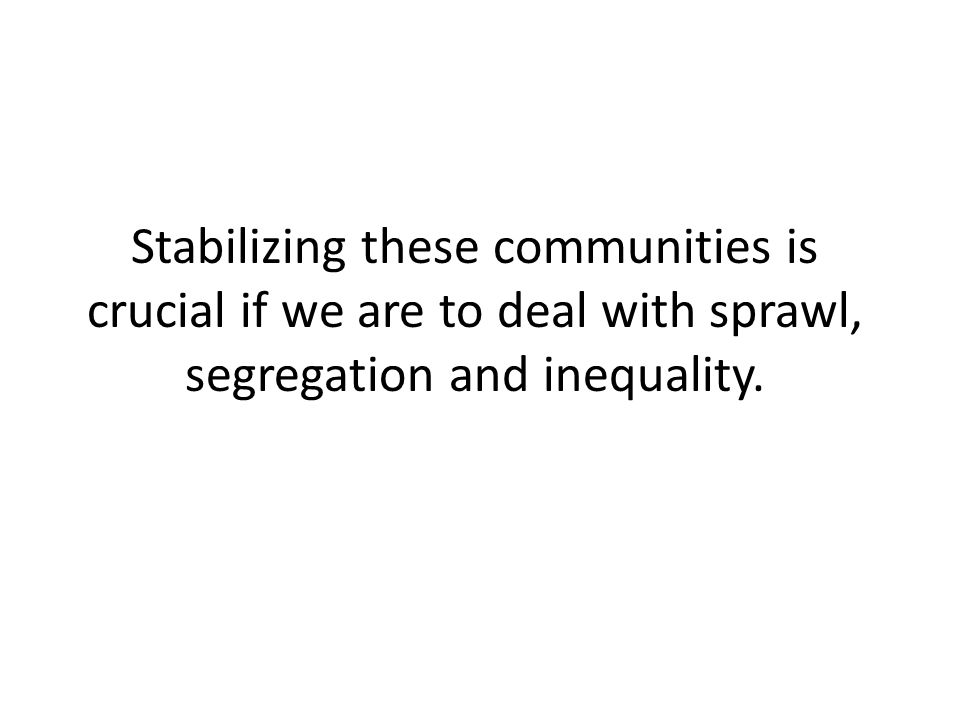Stabilizing these communities is crucial if we are to deal with sprawl, segregation and inequality.