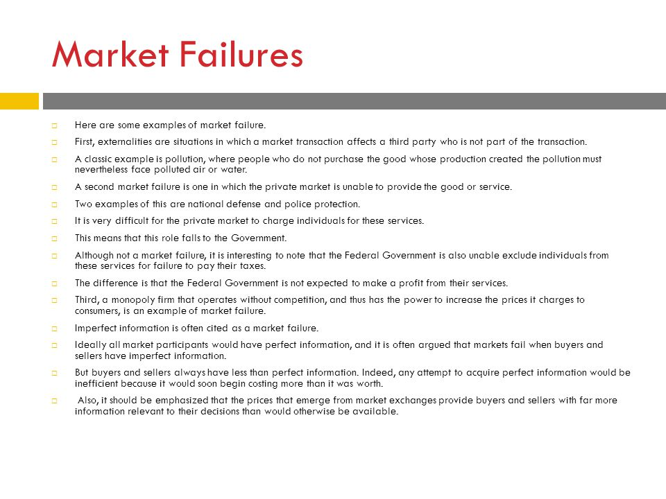 Market Failures  Here are some examples of market failure.  First, externalities are situations in which a market transaction affects a third party