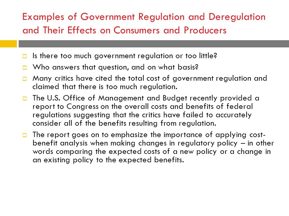 Examples of Government Regulation and Deregulation and Their Effects on Consumers and Producers  Is there too much government regulation or too littl