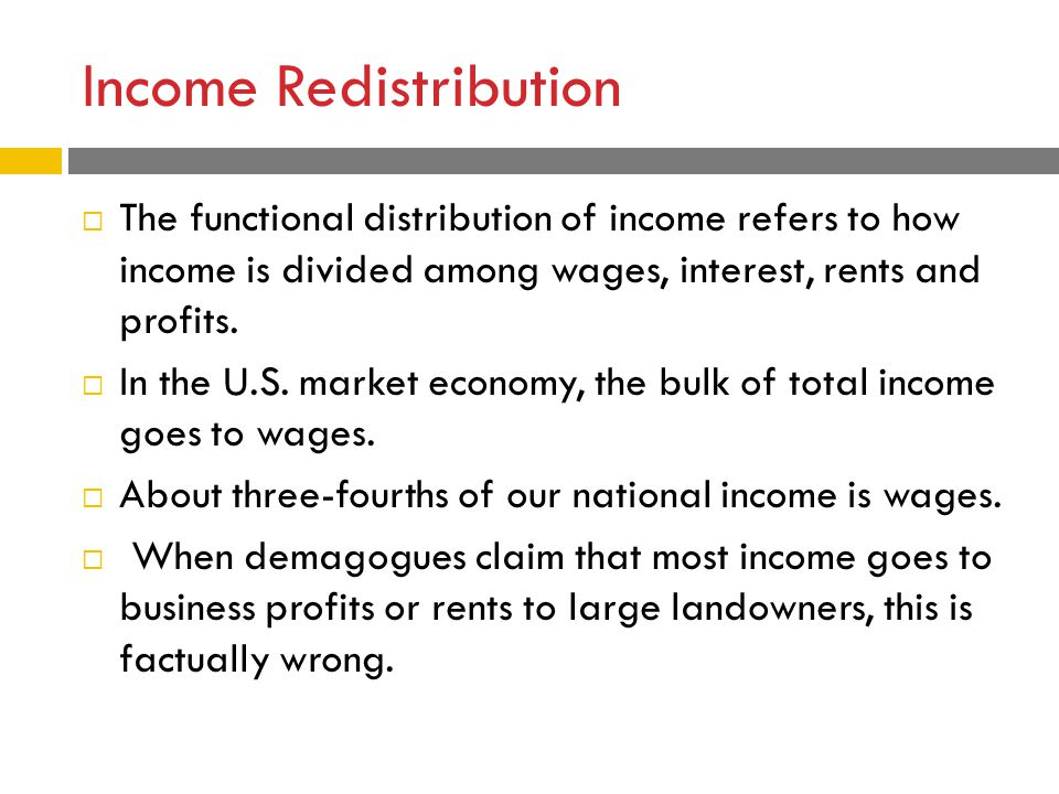 Income Redistribution  The functional distribution of income refers to how income is divided among wages, interest, rents and profits.  In the U.S.
