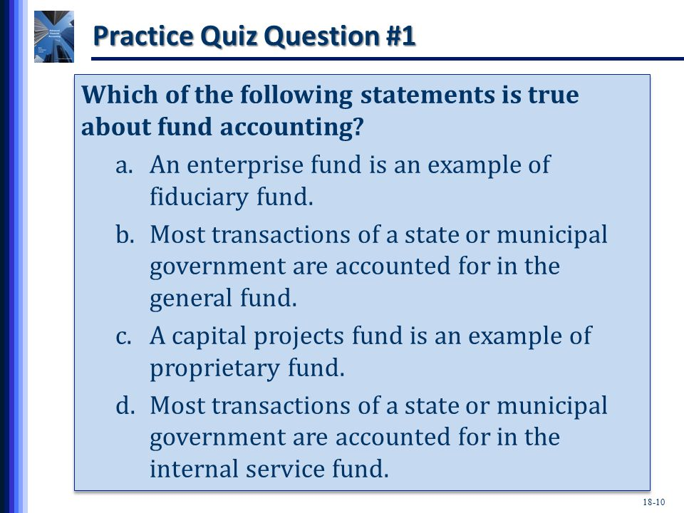 18-10 Practice Quiz Question #1 Which of the following statements is true about fund accounting.