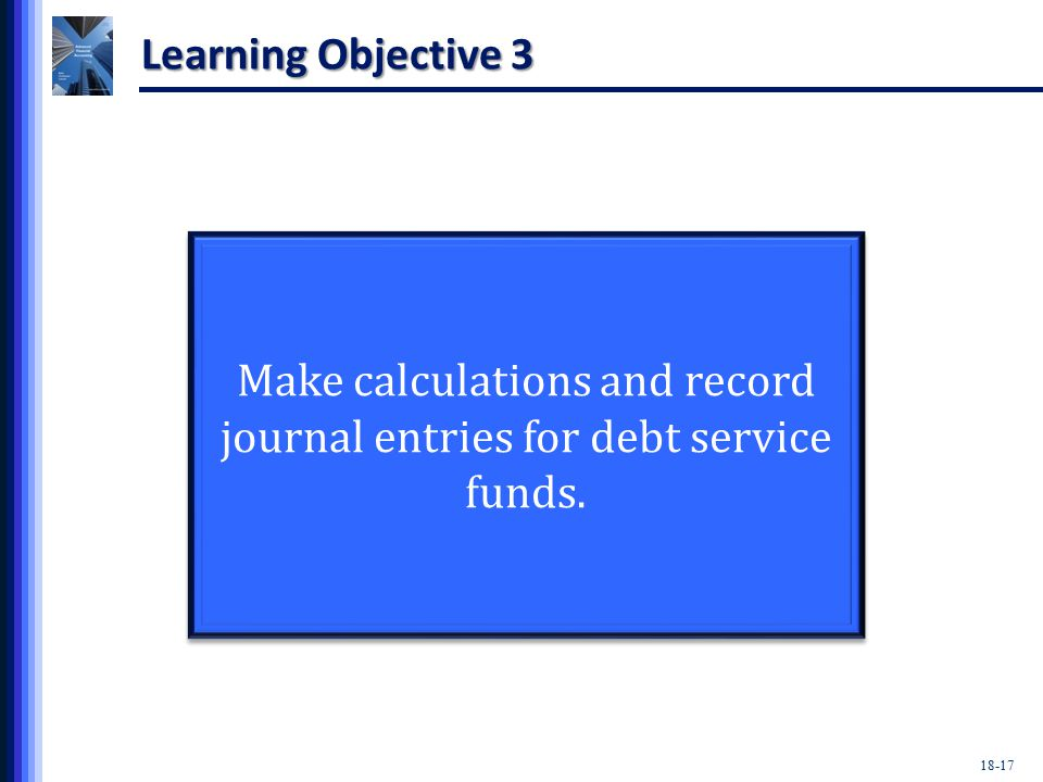 18-17 Learning Objective 3 Make calculations and record journal entries for debt service funds.
