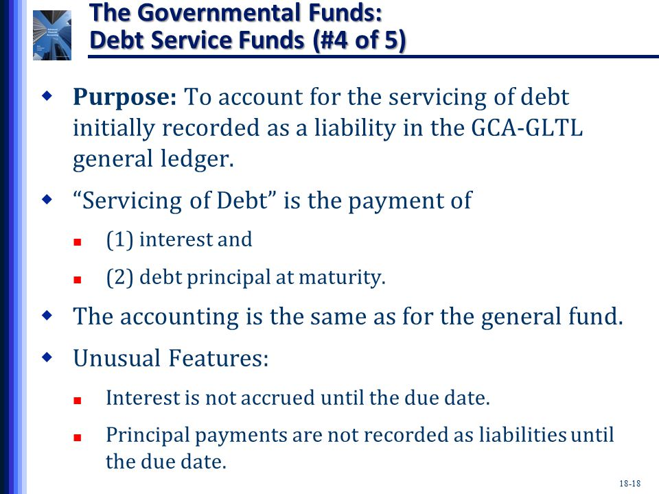 18-18 The Governmental Funds: Debt Service Funds (#4 of 5)  Purpose: To account for the servicing of debt initially recorded as a liability in the GCA-GLTL general ledger.