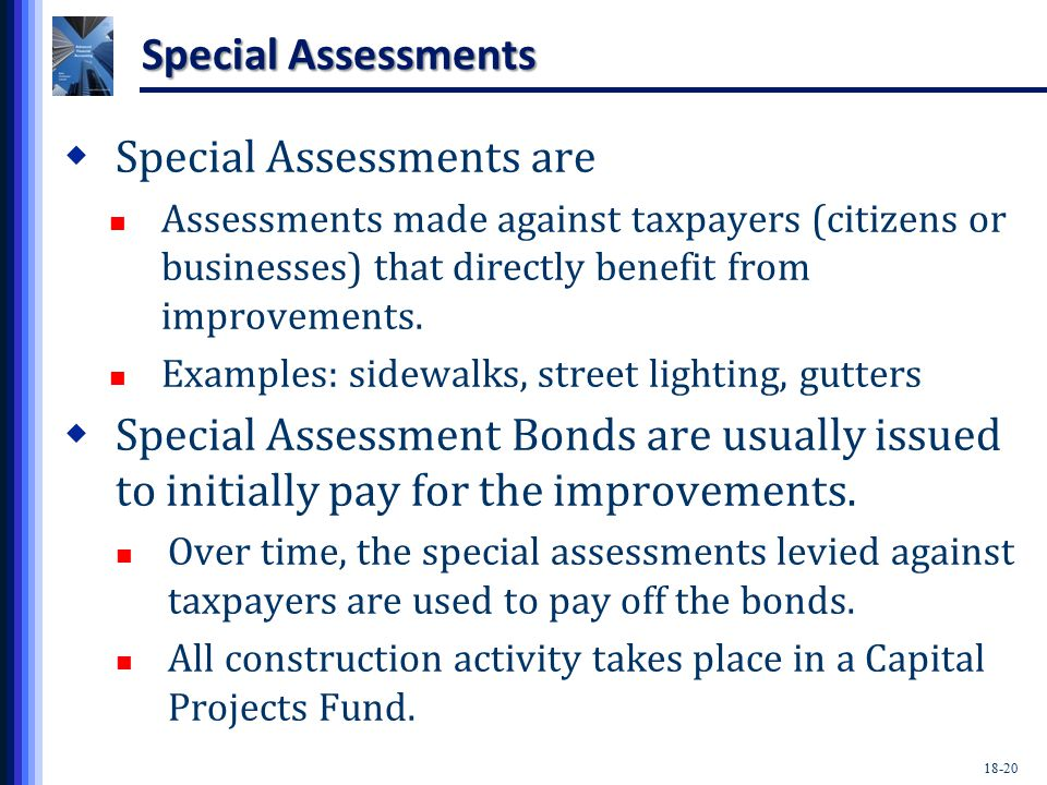 18-20 Special Assessments  Special Assessments are Assessments made against taxpayers (citizens or businesses) that directly benefit from improvements.