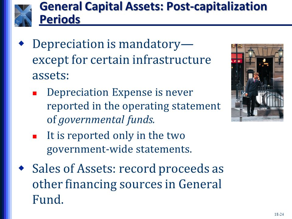 18-24 General Capital Assets: Post-capitalization Periods  Depreciation is mandatory— except for certain infrastructure assets: Depreciation Expense is never reported in the operating statement of governmental funds.