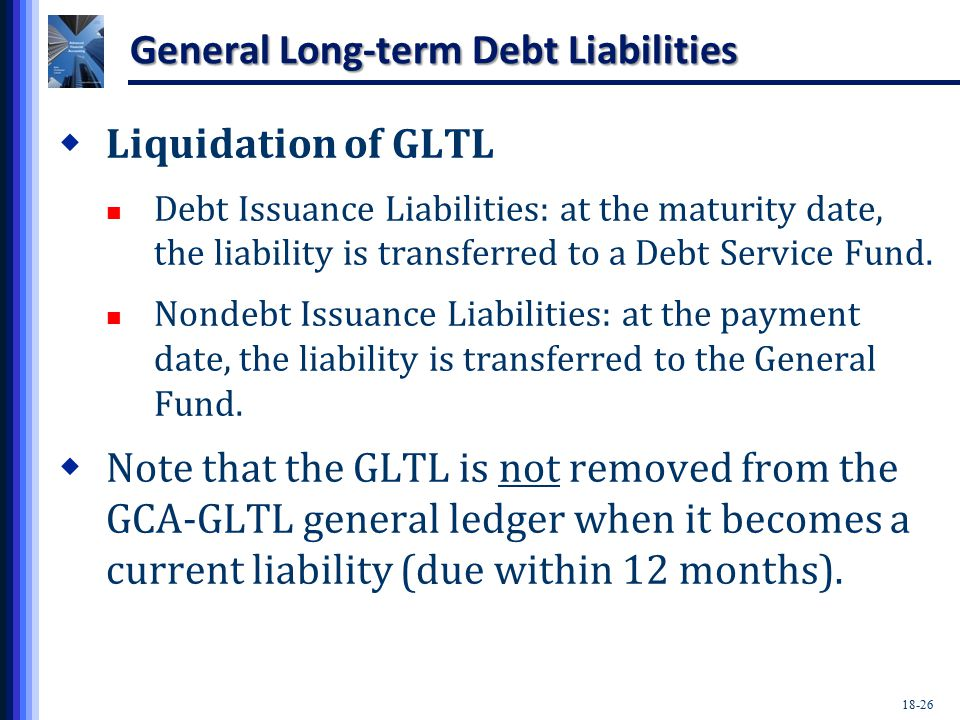 18-26 General Long-term Debt Liabilities  Liquidation of GLTL Debt Issuance Liabilities: at the maturity date, the liability is transferred to a Debt Service Fund.