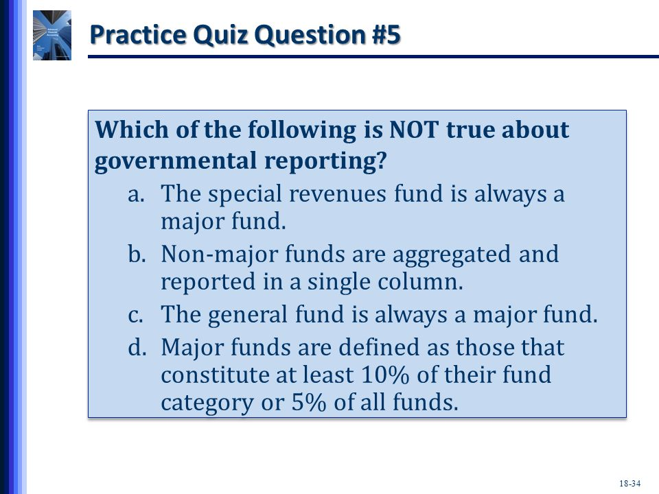 18-34 Practice Quiz Question #5 Which of the following is NOT true about governmental reporting.