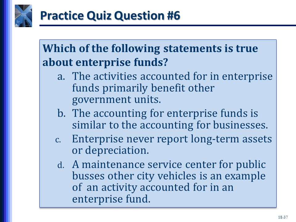 18-37 Practice Quiz Question #6 Which of the following statements is true about enterprise funds.