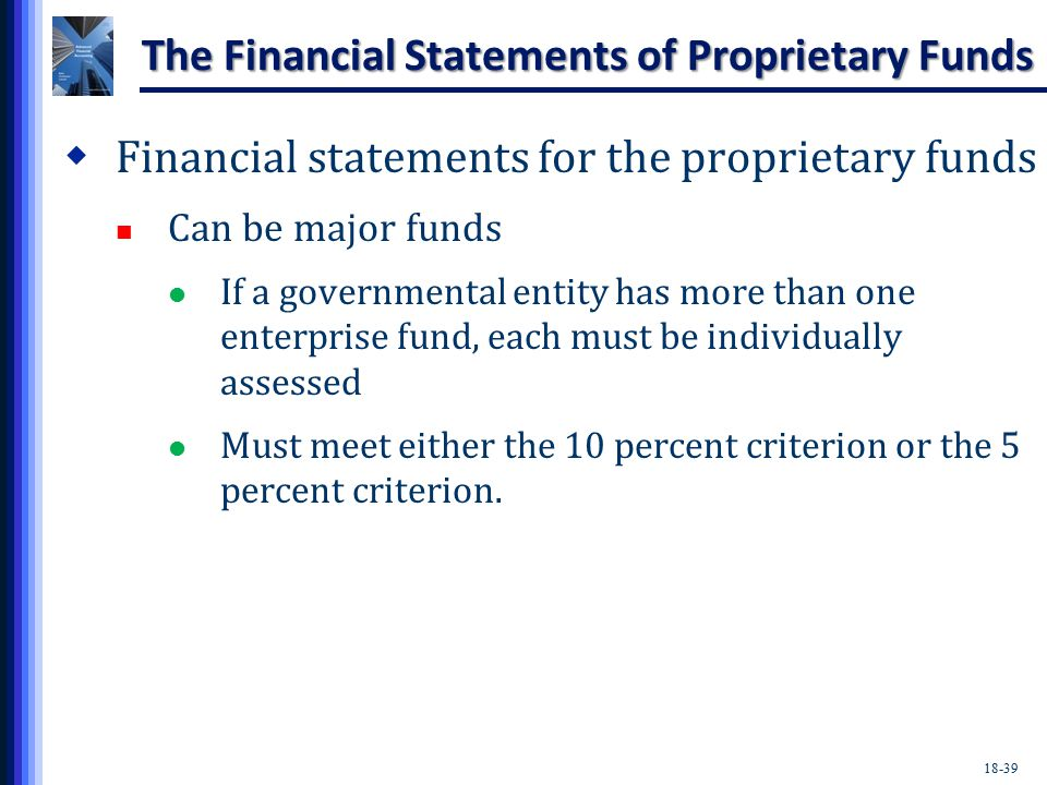 18-39 The Financial Statements of Proprietary Funds  Financial statements for the proprietary funds Can be major funds If a governmental entity has more than one enterprise fund, each must be individually assessed Must meet either the 10 percent criterion or the 5 percent criterion.