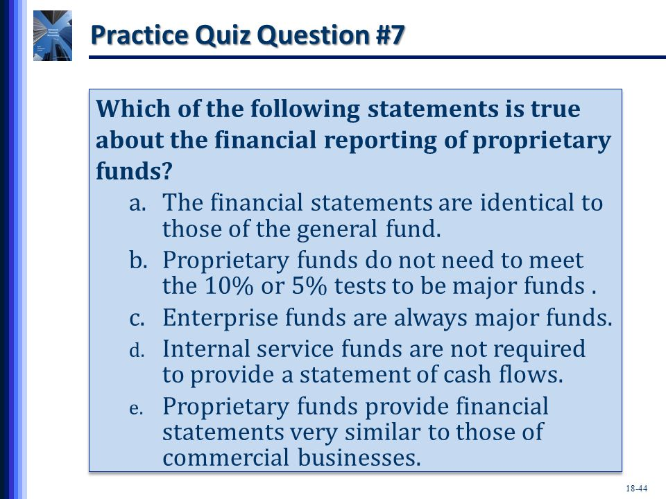 18-44 Practice Quiz Question #7 Which of the following statements is true about the financial reporting of proprietary funds.