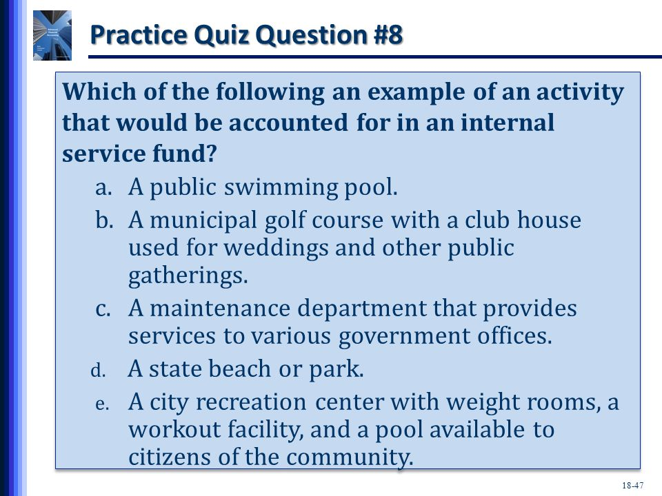 18-47 Practice Quiz Question #8 Which of the following an example of an activity that would be accounted for in an internal service fund.