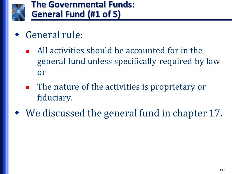 18-5 The Governmental Funds: General Fund (#1 of 5)  General rule: All activities should be accounted for in the general fund unless specifically required by law or The nature of the activities is proprietary or fiduciary.