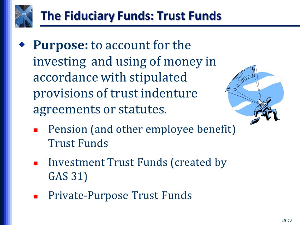 18-50 The Fiduciary Funds: Trust Funds  Purpose: to account for the investing and using of money in accordance with stipulated provisions of trust indenture agreements or statutes.